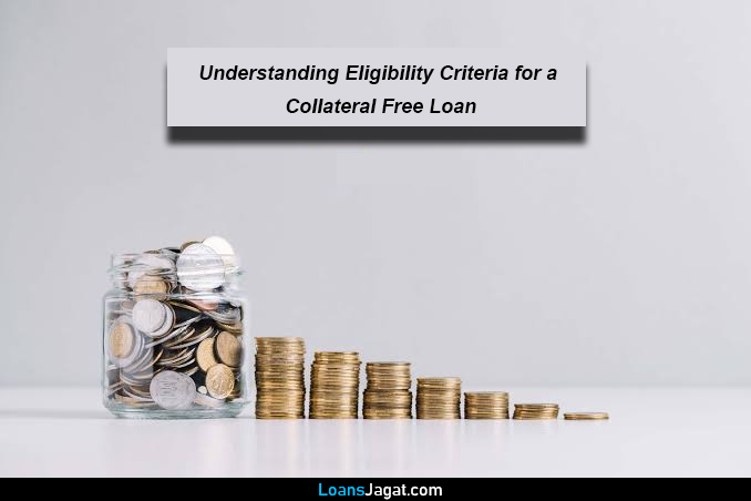 Understanding Eligibility Criteria for a Collateral Free Loan