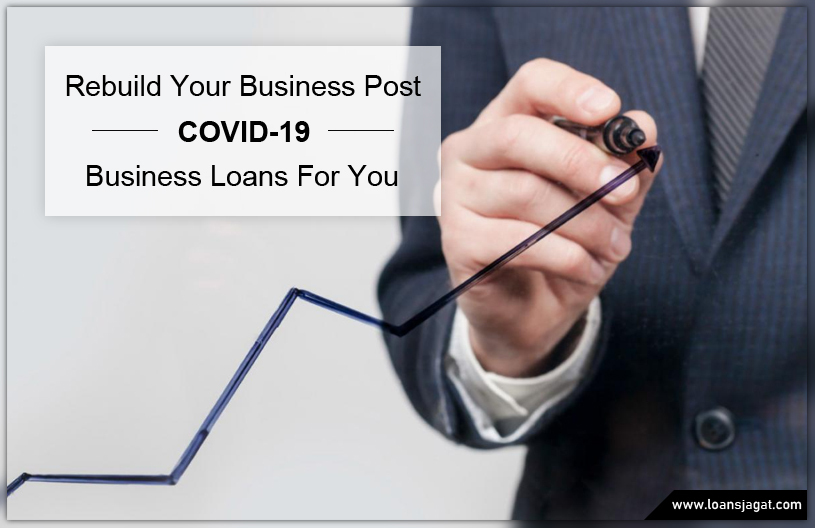 Rebuild Your Business Post COVID-19: Business Loans For You